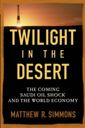 Matthew R.  Simmons: Twilight in the Desert: The Coming Saudi Oil Shock and the World Economy