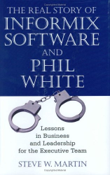 Steve W. Martin: The Real Story of Informix Software and Phil White: Lessons in Business and Leadership for the Executive Team