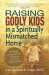 Lynn Donovan & Dineen Miller: Raising Godly Kids in a Spiritually Mismatched Home: 10 Keys to Teaching Your Children to Love God Without Limits!