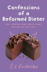 A.J. Rochester: Confessions of a Reformed Dieter: How I Dropped Eight Dress Sizes and Took My Life Back