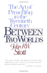 John R. W. Stott: Between Two Worlds: The Challenge of Preaching Today