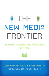 John Mark Reynolds, Roger Overton, eds.: The New Media Frontier: Blogging, Vlogging, and Podcasting for Christ