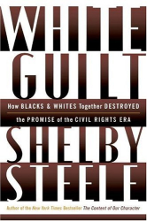 Shelby Steele: White Guilt: How Blacks and Whites Together Destroyed the Promise of the Civil Rights Era
