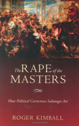 Roger Kimball: The Rape of the Masters: How Political Correctness Sabotages Art