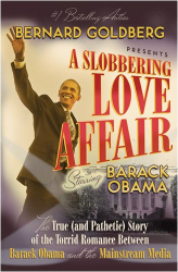Bernard Goldberg: A Slobbering Love Affair: The True (and Pathetic) Story of the Torrid Romance Between Barack Obama and the Mainstream Media