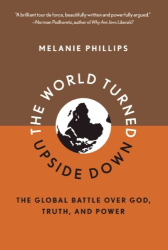 Melanie Phillips: The World Turned Upside Down: The Global Battle Over God, Truth, and Power