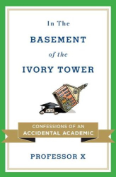 Professor X: In the Basement of the Ivory Tower: Confessions of an Accidental Academic