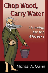 Michael A. Quinn: Chop Wood, Carry Water: Listening for the Whispers