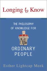 Esther L. Meek: Longing to Know: The Philosophy of Knowledge for Ordinary People