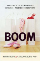 Mary Brown and Carol Orsborn Ph.D.: Boom: Marketing to the Ultimate Power Consumer-the Baby Boomer Woman