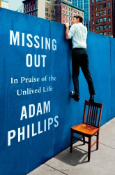 Adam Phillips: Missing Out: In Praise of the Unlived Life