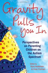 ": ""The Wages of Autism,"" Gravity Pulls You in: Perspectives on Parenting Children on the Autism Spectrum"