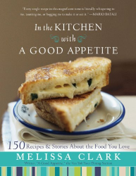 Melissa Clark: In the Kitchen with A Good Appetite: 150 Recipes and Stories About the Food You Love