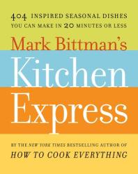 Mark Bittman: Mark Bittman's Kitchen Express: 404 inspired seasonal dishes you can make in 20 minutes or less