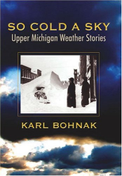 Karl Bohnak: So Cold A Sky, Upper Michigan Weather Stories