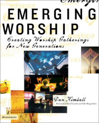 Dan Kimball: Emerging Worship: Creating Worship Gatherings for New Generations