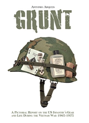Arques, Antonio: Grunt: A Pictorial Report on the US Infantry's Gear and Life During the Vietnam War- 1965-1975