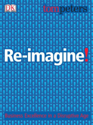 Tom Peters: Re-imagine!: Business Excellence in a Disruptive Age