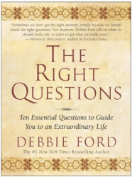 Debbie Ford: The Right Questions: Ten Essential Questions To Guide You To An Extraordinary Life