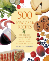 Dana Carpender: 500 Low-Carb Recipes: 500 Recipes from Snacks to Dessert, That the Whole Family Will Love