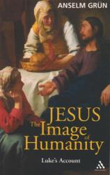 Anselm Grun: Jesus: The Image of Humanity - Luke's Account