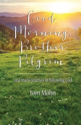 Tom Mohn: Good Morning, Brother Pilgrim: One Man's Journey in Following God