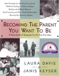Laura Davis: Becoming the Parent You Want To Be: A Sourcebook of Strategies for the First Five Years