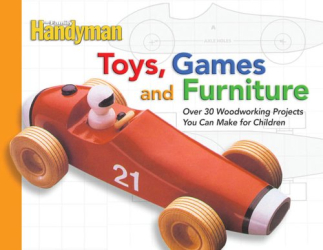 Family Handyman Magazine Editors: Toys, Games, and Furniture: Over 30 Woodworking Projects You Can Make for Children