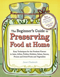 Janet Chadwick: The Beginner's Guide to Preserving Food at Home: Easy Techniques for the Freshest Flavors in Jams, Jellies, Pickles, Relishes, Salsas, Sauces, and Frozen and Dried Fruits and Vegetables