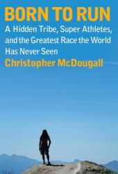 Christopher McDougall: Born to Run: A Hidden Tribe, Superathletes, and the Greatest Race the World Has Never Seen