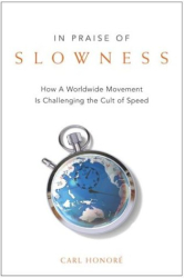 Carl Honore: In Praise of Slowness                                                            : How A Worldwide Movement Is Challenging the Cult of Speed