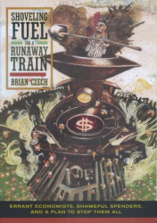 Brian Czech: Shoveling Fuel for a Runaway Train: Errant Economists, Shameful Spenders, and a Plan to Stop them All