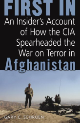 : First In: An Insider's Account of How the CIA Spearheaded the War on Terror in Afghanistan