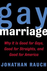 Jonathan Rauch: Gay Marriage : Why It Is Good for Gays, Good for Straights, and Good for America