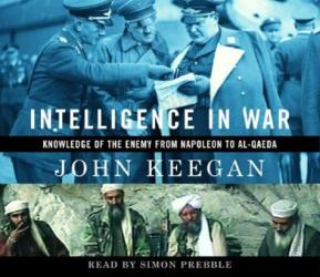 John Keegan: Intelligence in War : Knowledge of the Enemy from Napoleon to Al-Quaeda