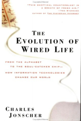 Charles  Jonscher: The Evolution of Wired Life : From the Alphabet to the Soul-Catcher Chip—How Information Technologies Change Our World