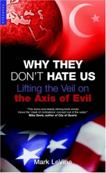 Mark LeVine: Why They Don't Hate Us : Lifting the Veil on the Axis of Evil