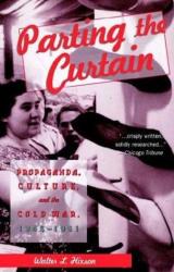 Walter L. Hixson: Parting the Curtain : Propaganda, Culture, and the Cold War, 1945-1961