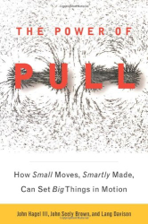 John Hagel  III: The Power of Pull: How Small Moves, Smartly Made, Can Set Big Things in Motion