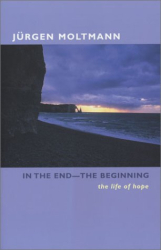 Jurgen Moltmann: In the End--The Beginning: The Life of Hope