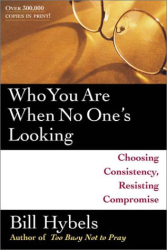 Bill Hybels: Who You Are When No One's Looking: Choosing Consistency, Resisting Compromise
