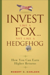 Robert C. Carlson: Invest Like a Fox... Not Like a Hedgehog: How You Can Earn Higher Returns With Less Risk