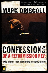 Mark Driscoll: Confessions of a Reformission Rev.: Hard Lessons from an Emerging Missional Church (The Leadership Network Innovation)