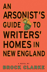 Brock Clarke: An Arsonist's Guide to Writers' Homes in New England: A Novel