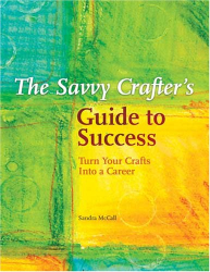 Sandy Mccall: The Savvy Crafters Guide To Success: Turn Your Crafts Into A Career