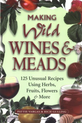 Pattie Vargas: Making Wild Wines & Meads: 125 Unusual Recipes Using Herbs, Fruits, Flowers & More