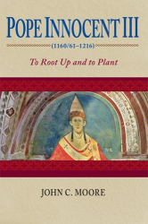 John C. Moore: Pope Innocent III (1160/61-1216): To Root Up and Plant