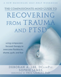 Deborah A. Lee DClinPsy: The Compassionate-Mind Guide to Recovering from Trauma and PTSD: Using Compassion-Focused Therapy to Overcome Flashbacks, Shame, Guilt, and Fear (The New Harbinger Compassion-Focused Therapy Series)