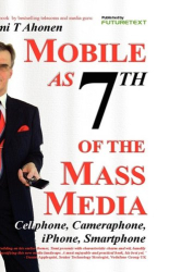 Tomi T Ahonen: Mobile as 7th of the Mass Media: Cellphone, cameraphone, iPhone, smartphone