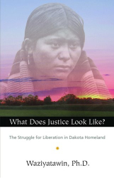 Waziyatawin: What Does Justice Look Like?: The Struggle for Liberation in Dakota Homeland